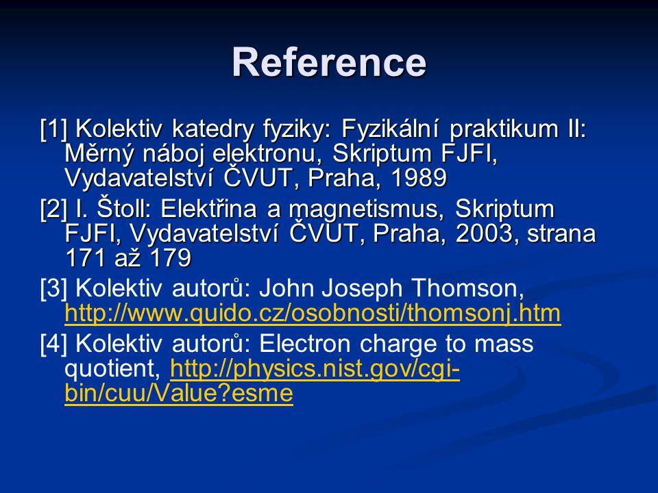 Reference [1] Kolektiv katedry fyziky: Fyzikální praktikum II: Měrný náboj elektronu, Skriptum FJFI, Vydavatelství ČVUT, Praha, 1989.
